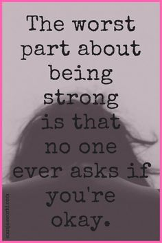 The worst part about being strong is that no one ever asks if you're okay. Quotes