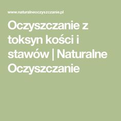 Oczyszczanie z toksyn kości i stawów | Naturalne Oczyszczanie