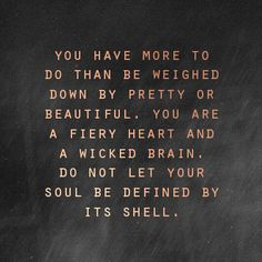 You have more to do than be weighed down by pretty or beautiful. You are a fiery heart and a wicked brain. Do not let your soul be defined by it's shell.