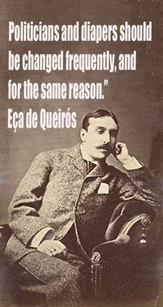 """Politicians and diapers should be changed frequently, and for the same reason.""""   ― Eça de Queirós"""