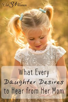 What does every daughter long to hear from her mom? Here's a beautiful list for all of you women who were perfectly made to be the moms of your precious daughters! What Every Daughter Desires to Hear from Her Mom ~ Club31Women