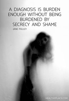 Mental health stigma quote: A diagnosis is burden enough without being burdened by secrecy and shame. -Jane Pauley. www.HealthyPlace.com