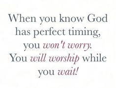 When you know God has perfect timing you won't worry. You will worship while you wait. Strong Quotes, Faith Quotes, Bible Quotes, Positive Quotes, Bible Verses, Me Quotes, Scriptures, Word Of Advice, Knowing God