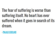 The fear of suffering is worse than suffering itself. No heart has ever suffered when it goes in search of its dream. — PAULO COELHO