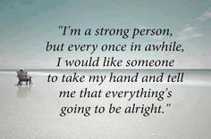Not just tell me it's going to be alright. Somehow show me help me so it IS alright. I Am Strong Quotes, Life Quotes Love, Inspiring Quotes About Life, Great Quotes, Quotes To Live By, Inspirational Quotes, Awesome Quotes, Meaningful Quotes, Motivational Quotes