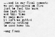 """""""we set ourselves on fire just to feel the burn"""" -Ang Frank"""