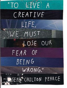 To live a creative life we must lose our fear of being wrong