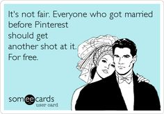 It's not fair. Everyone who got married before Pinterest should get another shot at it. For free. | Wedding Ecard | someecards.com