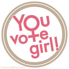 You VOTE girl! And you GO girl - to Democrat Brand - to see this design on shirts, buttons, and more.