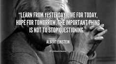 Learn from yesterday, live for today, hope for tomorrow. The important thing is not to stop questioning. – Albert Einstein