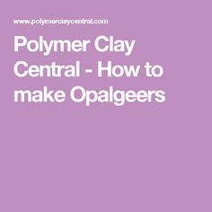 Polymer Clay Central - How to make Opalgeers