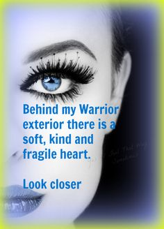 Behind my warrior exterior there is a soft, kind and fragile heart. Look closer.