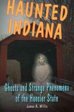 Haunted Indiana: Ghosts and Strange Phenomena of the Hoosier State by James A. Willis.