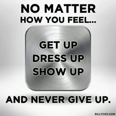 no matter how you feel, get up, dress up, show up, and never give up!