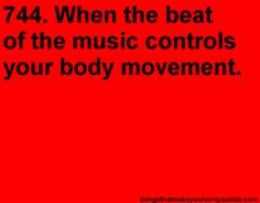 When the beat of the music controls your body movement.