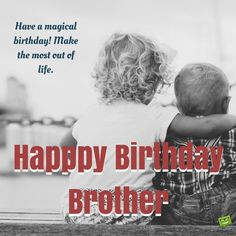 Have a magical birthday, brother! Make the most out of life.
