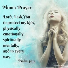 Mom's Prayer Lord, I ask you to protect my kids, physically emotionally spiritually mentally and every way.  Psalm 46:1