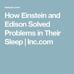 How Einstein and Edison Solved Problems in Their Sleep | Inc.com