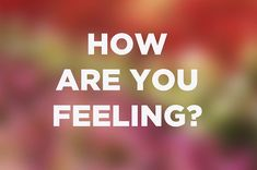 How Are You Feeling Right Now?