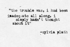 the trouble was, i had been inadequate all along, i simply hadn't thought about it. - Sylvia Plath, The Bell Jar #book #quotes
