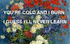 you're cold and i burn. i guess i'll never learn.