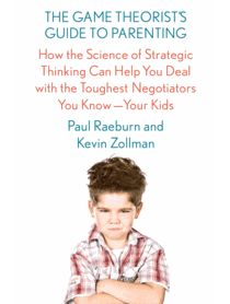 The Game Theorist's Guide to Parenting: How the Science of Strategic Thinking Can Help You Deal with the Toughest Negotiators You Know—Your Kids