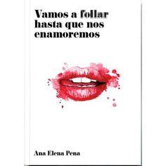 Vamos a follar hasta que nos enamoremos de Ana Elena Pena