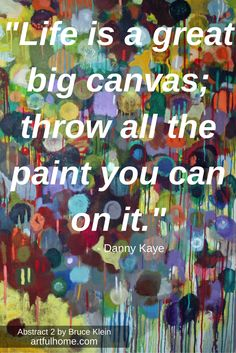"""""""Life is a great big canvas; throw all the paint you can on it."""" - Danny Kaye (Abstract 2 by Bruce Klein available at www.artfulhome.com)"""