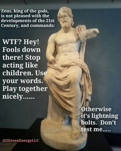 Last time Zeus was paying attention to the people of Earth he was looking down on the Athenians in 350 BCE who had discovered mathematics and  philosophy all while establishing the world's first democracy.  Now he sees stupidity greed and corruption.  He really isn't happy but who can blame him? .  #sustainability Re-post by Hold With Hope
