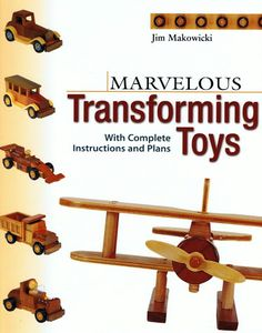 Marvelous Transforming Toys: With complete instructions and plans - Cool Easy Woodworking projects