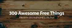 300 awesome free things: A massive list of free resources you should know. business & marketing tools,web design templates, logos, writing tools, content idea generators, SEO & website analyzers, image optimizers, image editors, email subscribers tools, social media & surveys tools, design resources, inspiration, stock photos, typography, icons, learning resources, annnnd more!