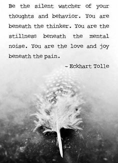 Eckhart Tolle - be the silent watcher of your thoughts & behaviour ..