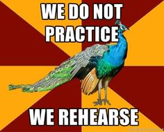 Thank you! I hate when people say practice instead of rehearsal