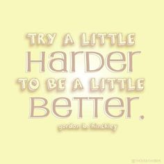 """Try a little harder to be a little better."" -Gordon B. Hinckley    Design by Ryan Michael Hawks   <---Like Please!"