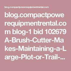 blog.compactpowerequipmentrental.com blog-1 bid 102679 A-Brush-Cutter-Makes-Maintaining-a-Large-Plot-or-Trail-a-Breeze