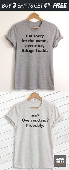 $19.95 · Buy now for $19.95. I'm Sorry For The Mean Accurate Things I Said / Me? Overreacting? Probably by Goodness Gray Shirts. Shop the best in funny / sarcastic t-shirts and apparel. Available as Unisex T-shirt (Crewneck, V-Neck, Long Sleeve) and Ladies Racerback Tank Top. All products are printed to order in the US and leave our facility in 1-3 business days.