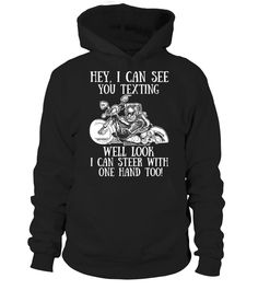 HEY, I CAN SEE YOU TEXTING WELL LOOK I CAN STEER WITH ONE HAND TOO   motorcycle shirt, women motorcycle shirts, vincent motorcycle shirt, motorcycle shirts for men #motorcycle  #motorcycleshirt #motorcyclequotes #hoodie #ideas #image #photo #shirt #tshirt #sweatshirt #tee #gift #perfectgift #birthday #Christmas