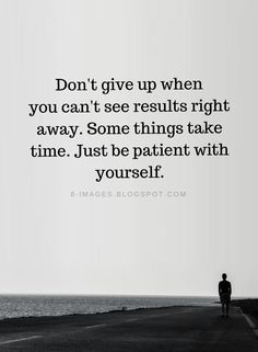 Don't give up when you can't see results right away. Some things take time | Don't Give Up Quotes - Quotes