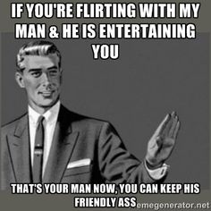 If you're flirting with my man & he is entertaining you that's your man now, You can keep his friendly ass