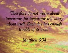Bible Alive: Matt. 6:34 Take therefore no thought for the morrow: for the morrow shall take thought for the thi
