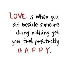 love is when you sit beside someone doing nothing yet you feel perfectly happy @Randy Rosenthal Rosenthal Rosenthal Clarc