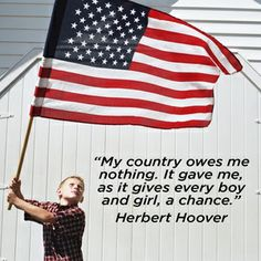 """""""My country owes me nothing. It gave me, as it gives every boy and girl, a chance.""""  Herbert Hoover"""