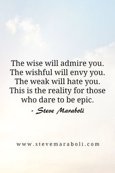 The wise will admire you. The wishful will envy you. The weak will hate you. This is the reality for those who dare to be epic. - Steve Maraboli