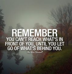 Remember you can't reach what's in front of you, until you let go of what's behind you.