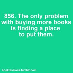 the only problem with buying more books is finding a place to put them.