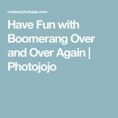Have Fun with Boomerang Over and Over Again | Photojojo