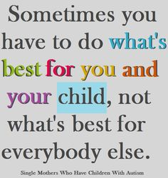 Sometimes you have to do what's best for you and your child, not what's best for everybody else.
