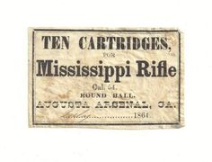 "RARE Confederate Mississippi Rifle Cartridge Label Original Extremely Scarce.Extremely rare Confederate cartridge label. ""Ten Cartridges, for Mississippi Rifle Cal. 54. Round Ball. Augusta Arsenal, GA. July 1864."" This was originally affixed to a packet of cartridges wrapped in paper. It measures 2.5 by 1.75 inches.  It was found in a collection of Confederate Civil War ephemera collected by a Union post quartermaster who was stationed in Nashville, TN in 1865."
