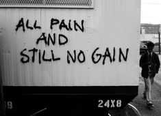 """All Pain And Still No Gain"""