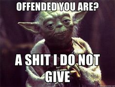 Yoda - Offended you are? A shit I do not give